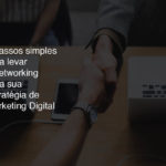 3 passos simples para levar o networking para sua estratégia de Marketing Digital
