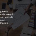 Descubra o que é a taxa de rejeição do seu website e como melhorá-la