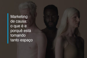 Marketing de causa: o que é e porque está tomando tanto espaço   Agência 904