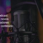 Podcasts: os novos criadores de conteúdo