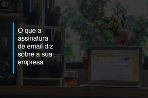 O que a assinatura de email diz sobre a sua empresa | Agência 904