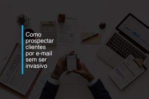 Como prospectar clientes por e-mail sem ser invasivo | Agência 904