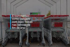 E-commerces: como competir com lojas físicas nas vendas de fim de ano | Agência 904