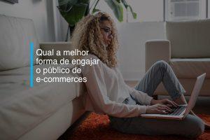 Qual a melhor forma de engajar o público de e-commerces | Agência 904