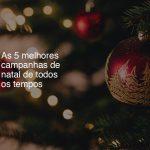 As 5 melhores campanhas de Natal de todos os tempos