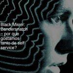 Black Mirror: Bandersnatch – por que gostamos tanto de self service?
