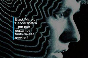 Black Mirror: Bandersnatch – por que gostamos tanto de self service? | Agência 904