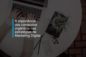A importância dos conteúdos orgânicos para o sucesso das estratégias de Marketing Digital   Agência 904