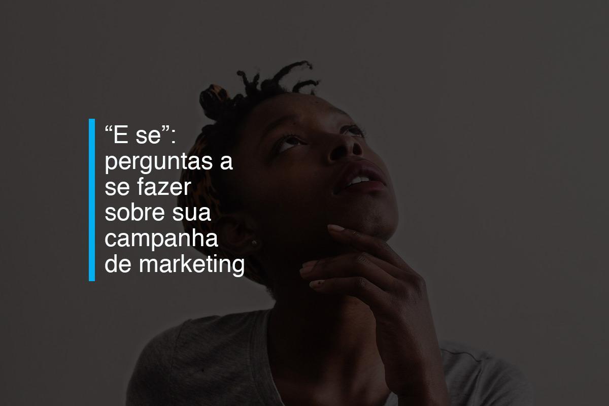 """""""E se"""": perguntas a se fazer sobre sua campanha de marketing   Agência 904"""