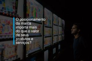 O posicionamento da marca importa mais do que o valor de seus produtos e serviços? | Agência 904