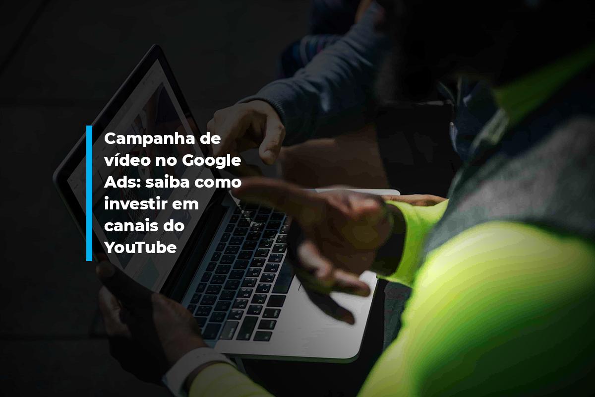 Campanha de vídeo no Google Ads: saiba como investir em canais do YouTube | Agência 904