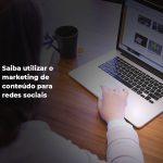 Saiba utilizar o marketing de conteúdo para redes sociais