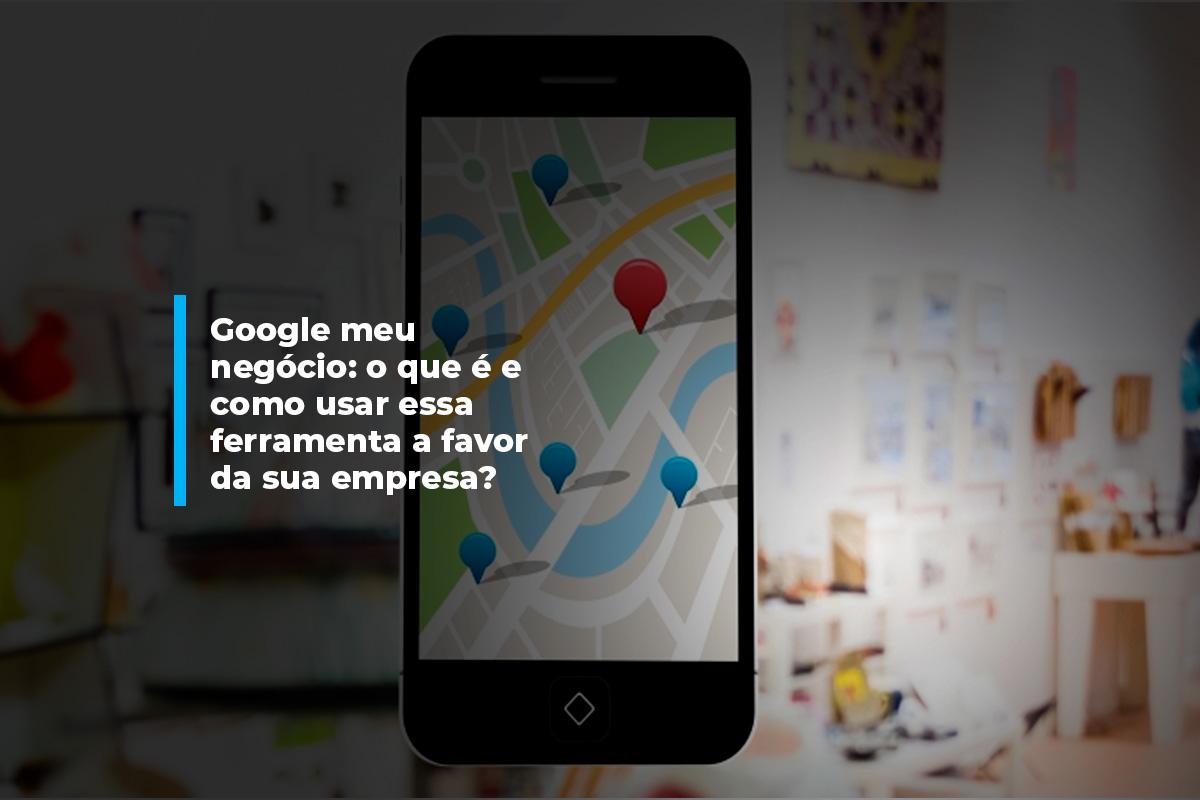 Google Meu Negócio: o que é como usar a favor da sua empresa | Agência 904