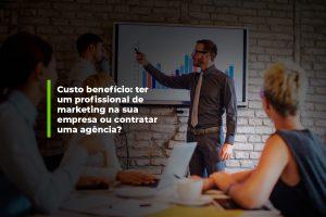 Custo-benefício: contratar um profissional de marketing interno ou uma agência? | Agência 904