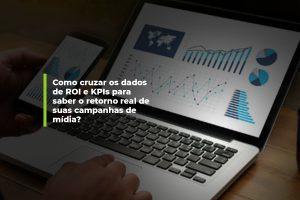 Como cruzar os dados de ROI e KPIs para saber o retorno real de suas campanhas de mídia? | Agência 904