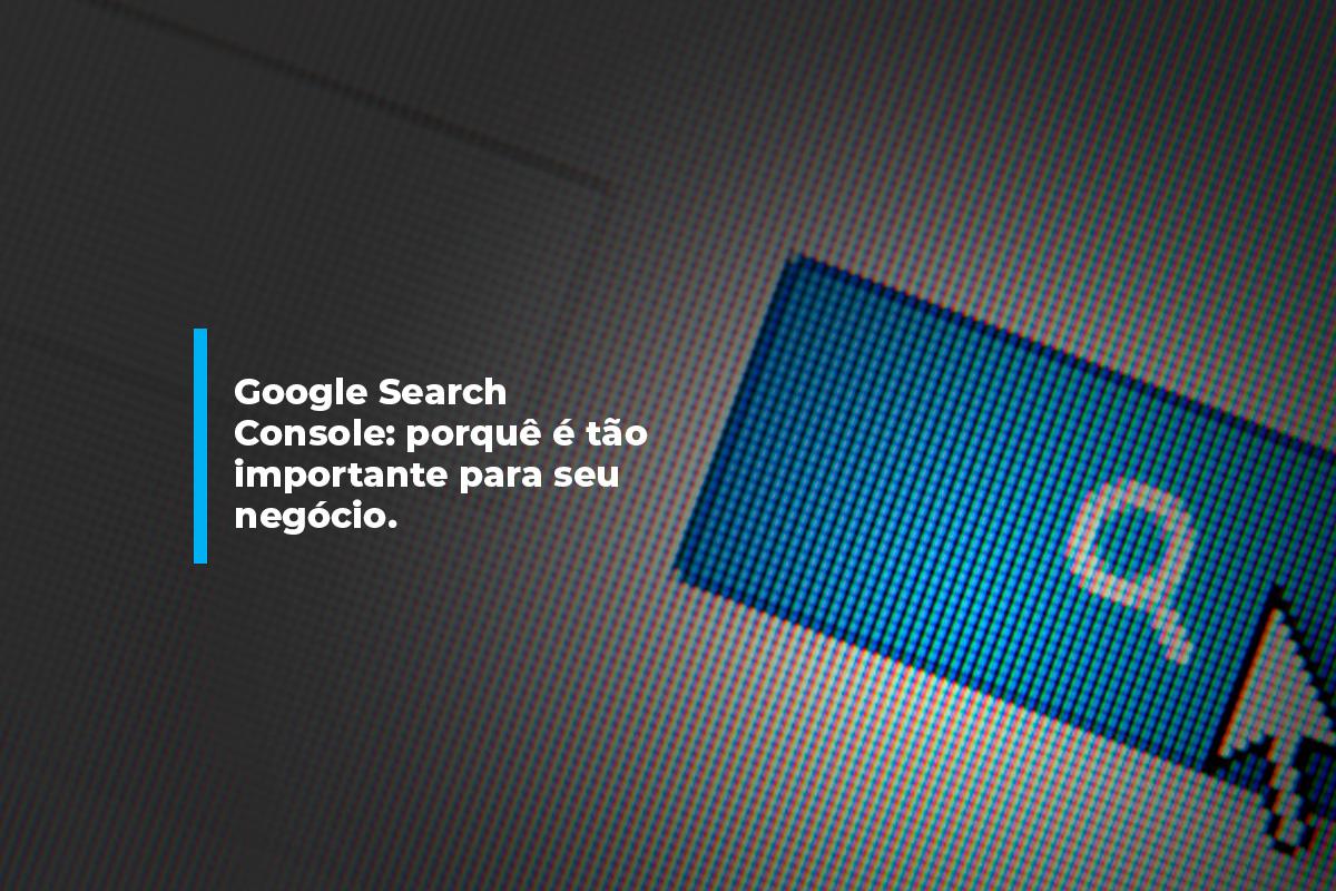 Google Search Console: por que é tão importante para o seu negócio?   Agência 904