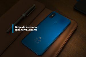 Briga de mercado: Iphone e Xiaomi | Agência 904
