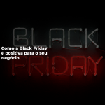 Como a Black Friday é positiva para o seu negócio