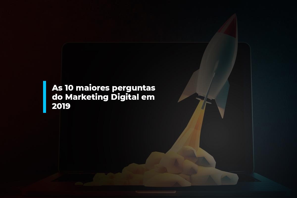 As 10 maiores perguntas do Marketing Digital em 2019   Agência 904