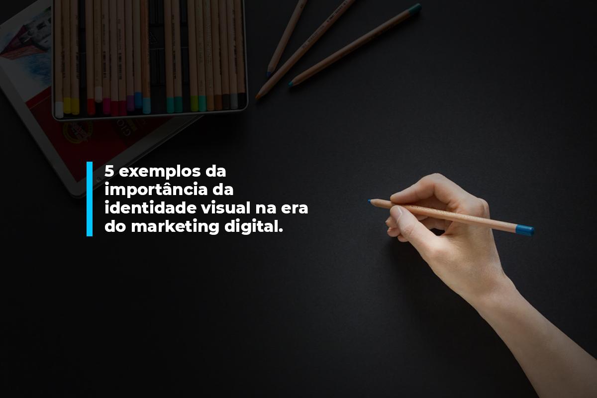 5 exemplos da importância da identidade visual na era do marketing digital. | Agência 904